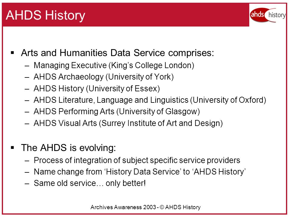 Archives Awareness 2003 - © AHDS History AHDS History Arts and Humanities Data Service comprises: –Managing Executive (Kings College London) –AHDS Archaeology (University of York) –AHDS History (University of Essex) –AHDS Literature, Language and Linguistics (University of Oxford) –AHDS Performing Arts (University of Glasgow) –AHDS Visual Arts (Surrey Institute of Art and Design) The AHDS is evolving: –Process of integration of subject specific service providers –Name change from History Data Service to AHDS History –Same old service… only better!