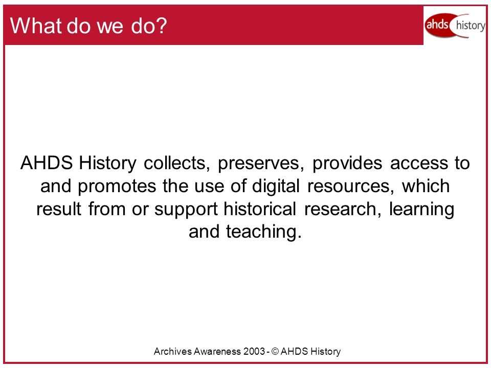 Archives Awareness 2003 - © AHDS History What do we do.
