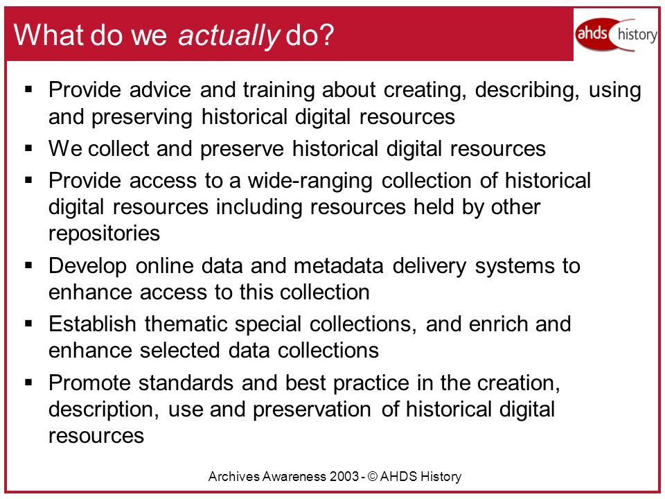 Archives Awareness 2003 - © AHDS History What do we actually do.