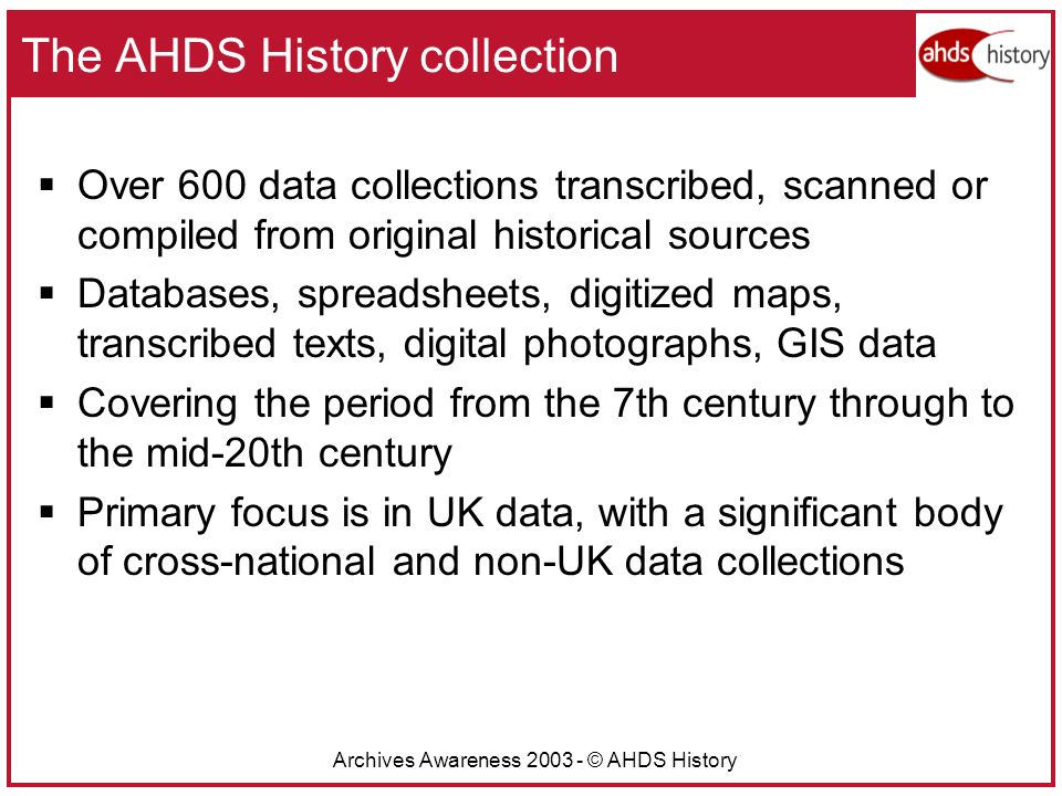 Archives Awareness 2003 - © AHDS History The AHDS History collection Over 600 data collections transcribed, scanned or compiled from original historical sources Databases, spreadsheets, digitized maps, transcribed texts, digital photographs, GIS data Covering the period from the 7th century through to the mid-20th century Primary focus is in UK data, with a significant body of cross-national and non-UK data collections