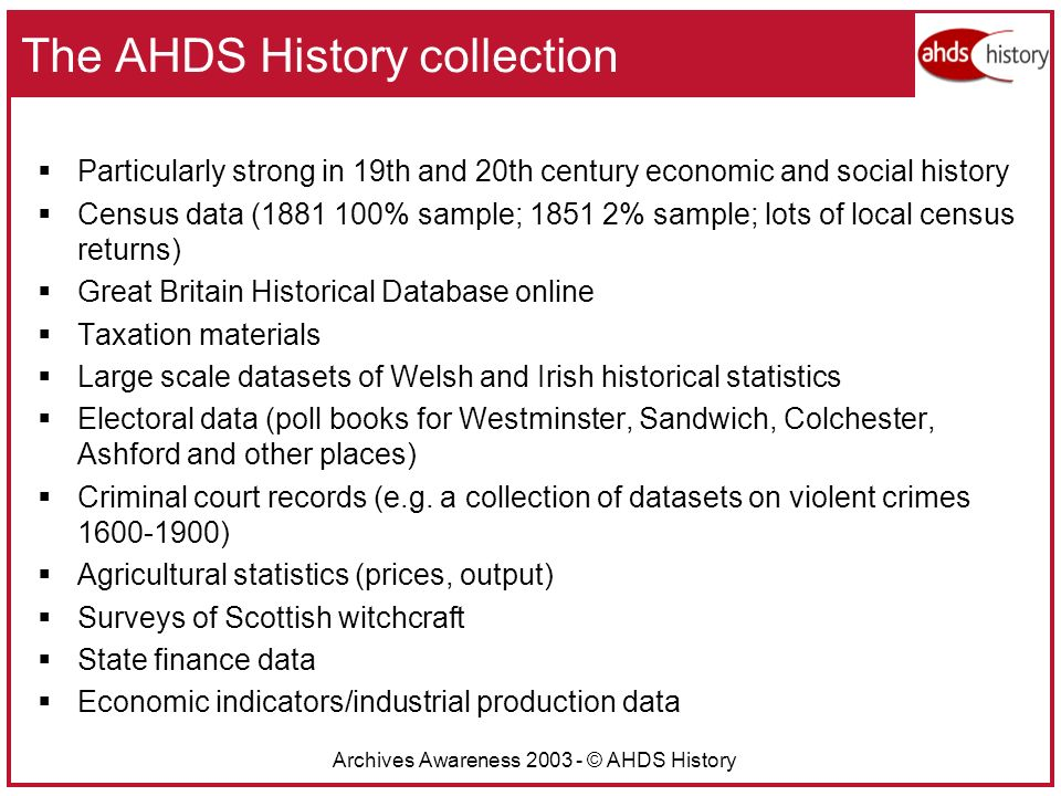 Archives Awareness 2003 - © AHDS History The AHDS History collection Particularly strong in 19th and 20th century economic and social history Census data (1881 100% sample; 1851 2% sample; lots of local census returns) Great Britain Historical Database online Taxation materials Large scale datasets of Welsh and Irish historical statistics Electoral data (poll books for Westminster, Sandwich, Colchester, Ashford and other places) Criminal court records (e.g.