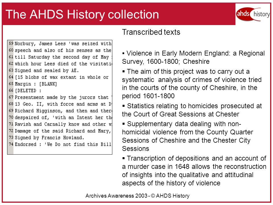 Archives Awareness 2003 - © AHDS History The AHDS History collection Transcribed texts Violence in Early Modern England: a Regional Survey, 1600-1800; Cheshire The aim of this project was to carry out a systematic analysis of crimes of violence tried in the courts of the county of Cheshire, in the period 1601-1800 Statistics relating to homicides prosecuted at the Court of Great Sessions at Chester Supplementary data dealing with non- homicidal violence from the County Quarter Sessions of Cheshire and the Chester City Sessions Transcription of depositions and an account of a murder case in 1648 allows the reconstruction of insights into the qualitative and attitudinal aspects of the history of violence