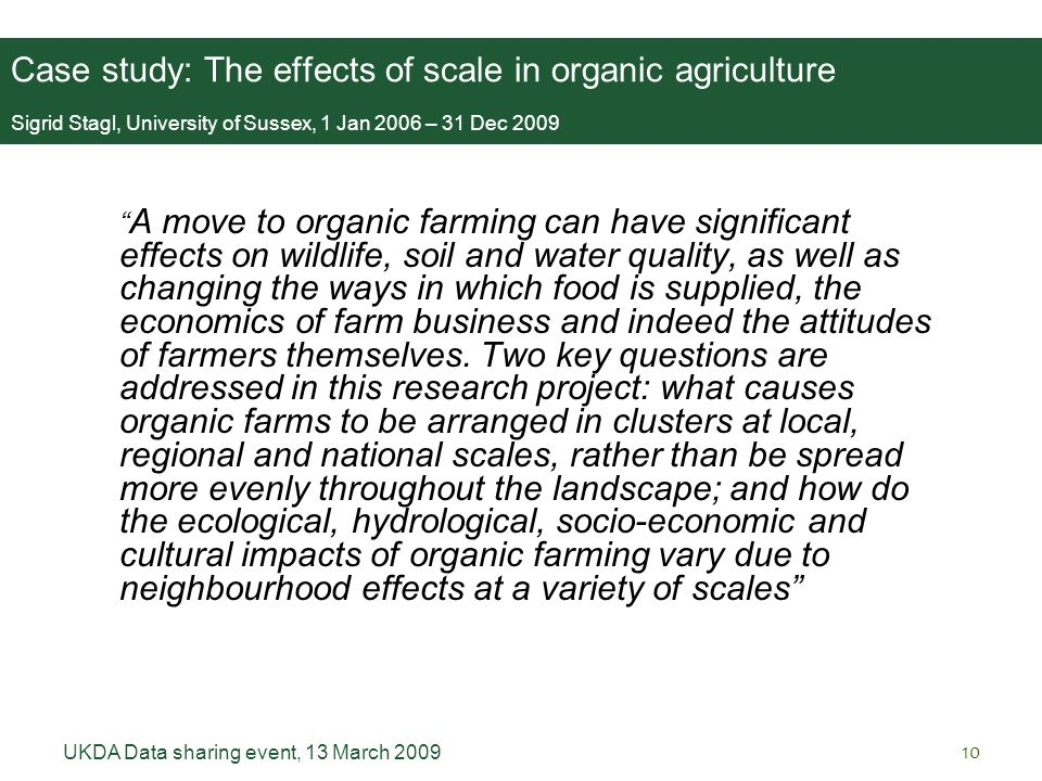 UKDA Data sharing event, 13 March 200910 Case study: The effects of scale in organic agriculture Sigrid Stagl, University of Sussex, 1 Jan 2006 – 31 D