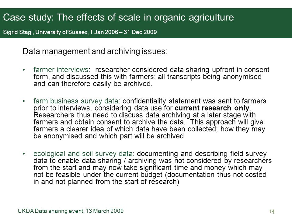 UKDA Data sharing event, 13 March 200914 Data management and archiving issues: farmer interviews: researcher considered data sharing upfront in consent form, and discussed this with farmers; all transcripts being anonymised and can therefore easily be archived.