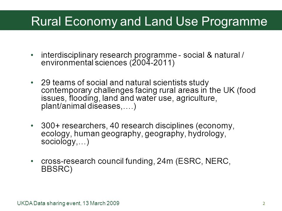 UKDA Data sharing event, 13 March 20092 Rural Economy and Land Use Programme interdisciplinary research programme - social & natural / environmental sciences (2004-2011) 29 teams of social and natural scientists study contemporary challenges facing rural areas in the UK (food issues, flooding, land and water use, agriculture, plant/animal diseases,….) 300+ researchers, 40 research disciplines (economy, ecology, human geography, geography, hydrology, sociology,…) cross-research council funding, 24m (ESRC, NERC, BBSRC)
