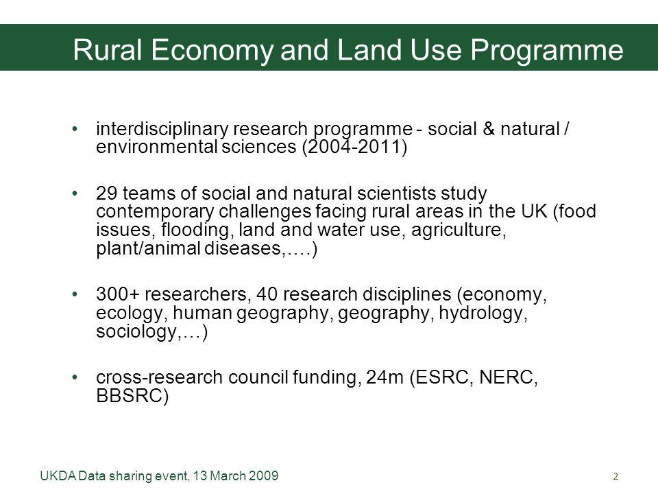 UKDA Data sharing event, 13 March 20092 Rural Economy and Land Use Programme interdisciplinary research programme - social & natural / environmental s