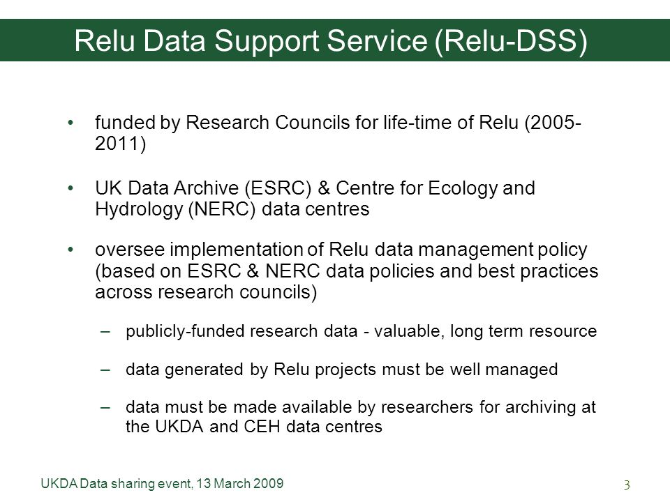 UKDA Data sharing event, 13 March 20093 Relu Data Support Service (Relu-DSS) funded by Research Councils for life-time of Relu (2005- 2011) UK Data Archive (ESRC) & Centre for Ecology and Hydrology (NERC) data centres oversee implementation of Relu data management policy (based on ESRC & NERC data policies and best practices across research councils) –publicly-funded research data - valuable, long term resource –data generated by Relu projects must be well managed –data must be made available by researchers for archiving at the UKDA and CEH data centres