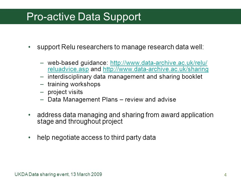 UKDA Data sharing event, 13 March 20094 Pro-active Data Support support Relu researchers to manage research data well: –web-based guidance: http://www