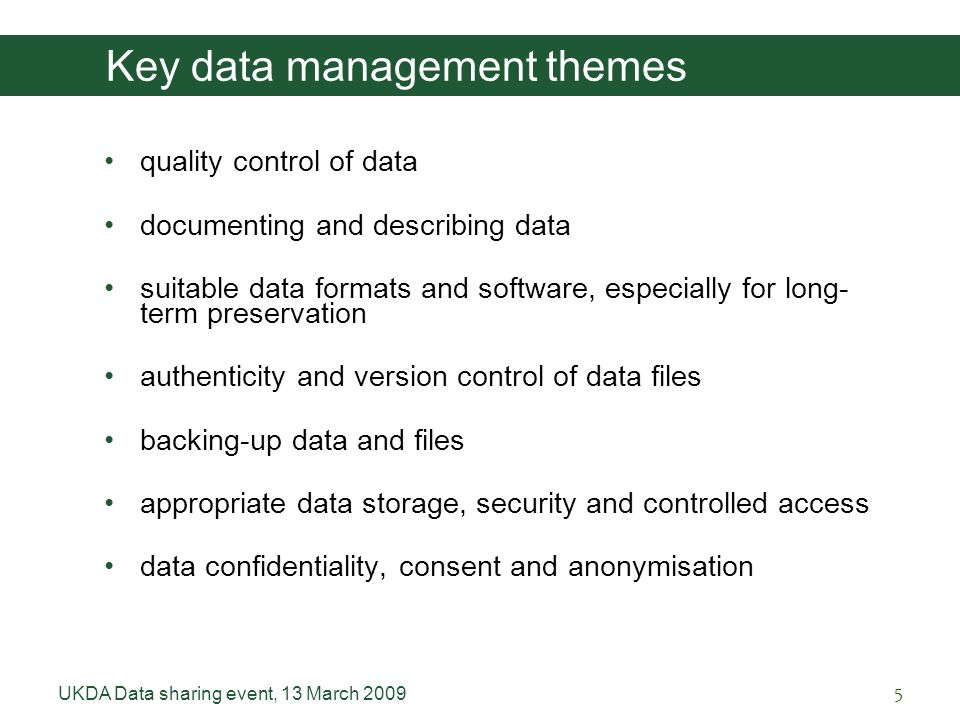 UKDA Data sharing event, 13 March Key data management themes quality control of data documenting and describing data suitable data formats and software, especially for long- term preservation authenticity and version control of data files backing-up data and files appropriate data storage, security and controlled access data confidentiality, consent and anonymisation