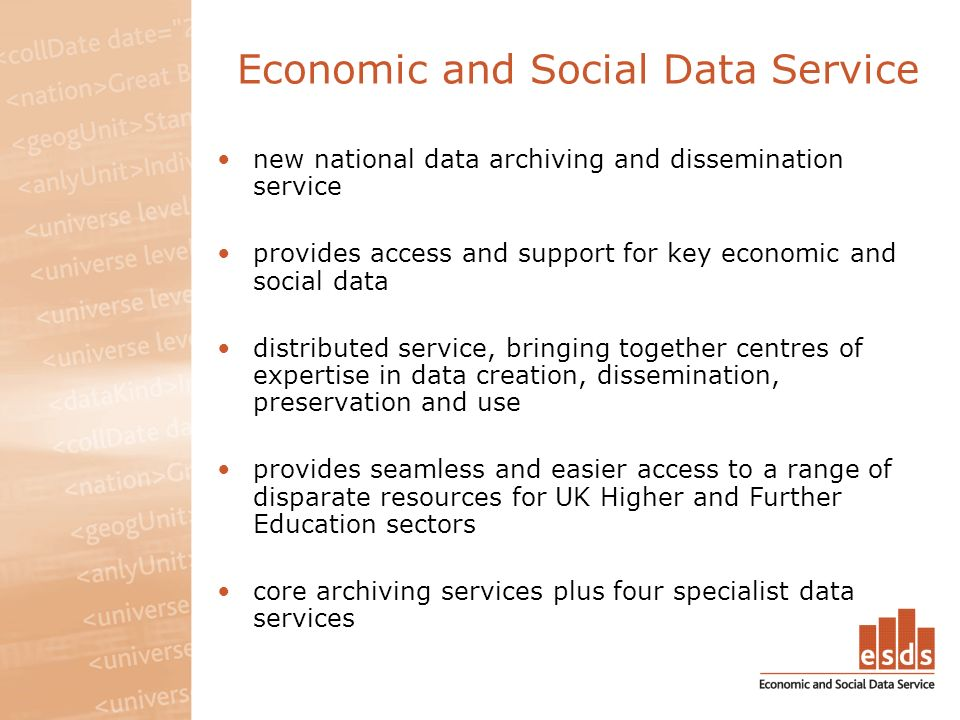 Economic and Social Data Service new national data archiving and dissemination service provides access and support for key economic and social data distributed service, bringing together centres of expertise in data creation, dissemination, preservation and use provides seamless and easier access to a range of disparate resources for UK Higher and Further Education sectors core archiving services plus four specialist data services