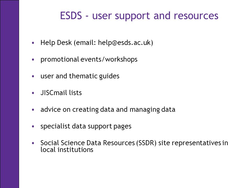 ESDS - user support and resources Help Desk (  promotional events/workshops user and thematic guides JISCmail lists advice on creating data and managing data specialist data support pages Social Science Data Resources (SSDR) site representatives in local institutions