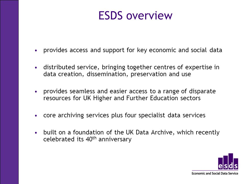 ESDS overview provides access and support for key economic and social data distributed service, bringing together centres of expertise in data creation, dissemination, preservation and use provides seamless and easier access to a range of disparate resources for UK Higher and Further Education sectors core archiving services plus four specialist data services built on a foundation of the UK Data Archive, which recently celebrated its 40 th anniversary
