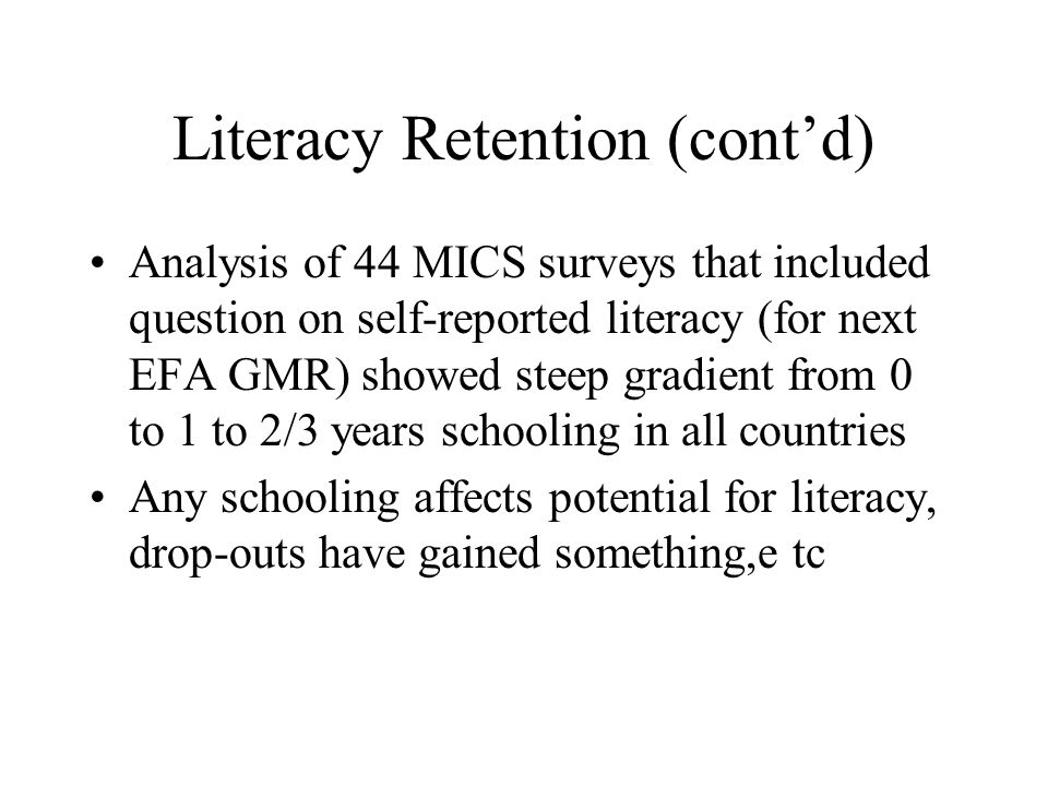 Literacy Retention (contd) Analysis of 44 MICS surveys that included question on self-reported literacy (for next EFA GMR) showed steep gradient from 0 to 1 to 2/3 years schooling in all countries Any schooling affects potential for literacy, drop-outs have gained something,e tc