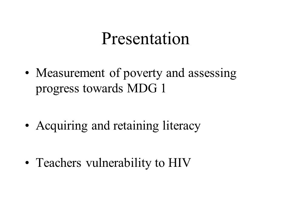 Presentation Measurement of poverty and assessing progress towards MDG 1 Acquiring and retaining literacy Teachers vulnerability to HIV