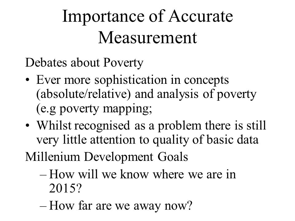 Importance of Accurate Measurement Debates about Poverty Ever more sophistication in concepts (absolute/relative) and analysis of poverty (e.g poverty mapping; Whilst recognised as a problem there is still very little attention to quality of basic data Millenium Development Goals –How will we know where we are in 2015.