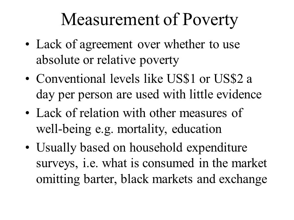 Measurement of Poverty Lack of agreement over whether to use absolute or relative poverty Conventional levels like US$1 or US$2 a day per person are used with little evidence Lack of relation with other measures of well-being e.g.