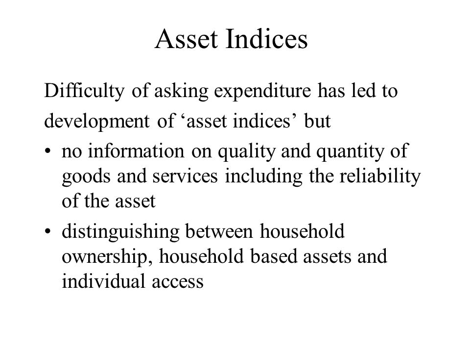 Asset Indices Difficulty of asking expenditure has led to development of asset indices but no information on quality and quantity of goods and services including the reliability of the asset distinguishing between household ownership, household based assets and individual access