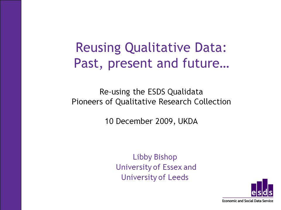 Reusing Qualitative Data: Past, present and future… Re-using the ESDS Qualidata Pioneers of Qualitative Research Collection 10 December 2009, UKDA Libby Bishop University of Essex and University of Leeds