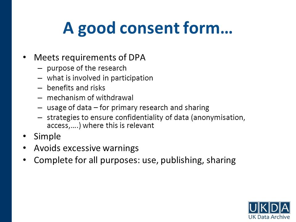 A good consent form… Meets requirements of DPA – purpose of the research – what is involved in participation – benefits and risks – mechanism of withdrawal – usage of data – for primary research and sharing – strategies to ensure confidentiality of data (anonymisation, access,….) where this is relevant Simple Avoids excessive warnings Complete for all purposes: use, publishing, sharing