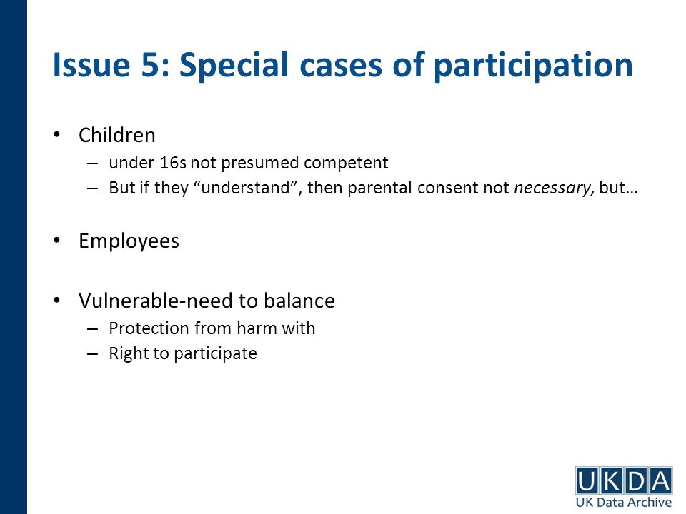 Issue 5: Special cases of participation Children – under 16s not presumed competent – But if they understand, then parental consent not necessary, but
