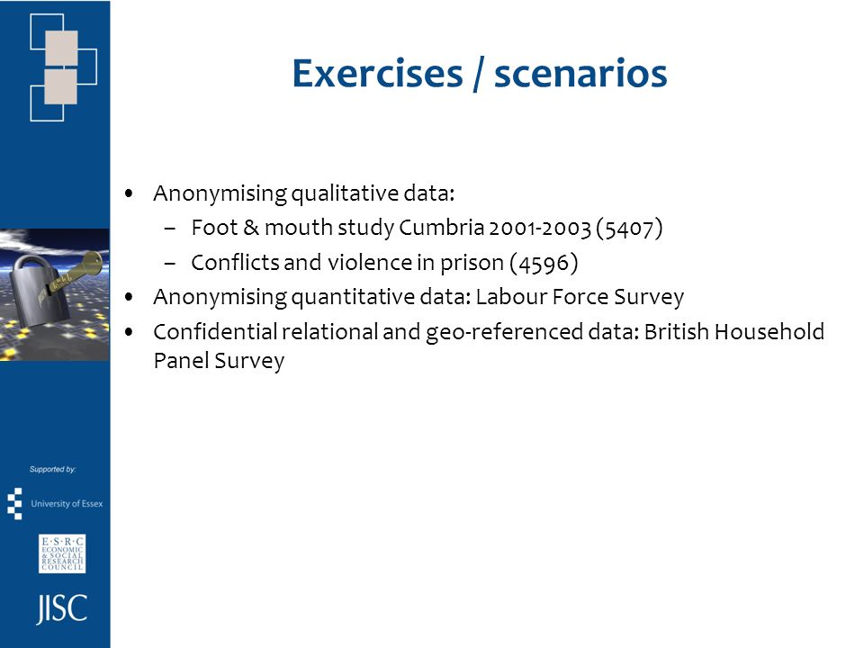 Exercises / scenarios Anonymising qualitative data: –Foot & mouth study Cumbria 2001-2003 (5407) –Conflicts and violence in prison (4596) Anonymising quantitative data: Labour Force Survey Confidential relational and geo-referenced data: British Household Panel Survey