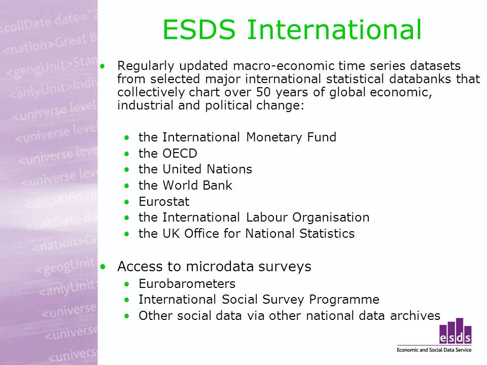 ESDS International Regularly updated macro-economic time series datasets from selected major international statistical databanks that collectively chart over 50 years of global economic, industrial and political change: the International Monetary Fund the OECD the United Nations the World Bank Eurostat the International Labour Organisation the UK Office for National Statistics Access to microdata surveys Eurobarometers International Social Survey Programme Other social data via other national data archives