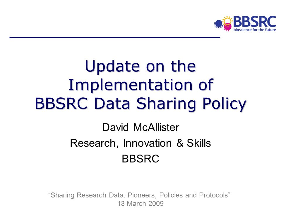 Update on the Implementation of BBSRC Data Sharing Policy David McAllister Research, Innovation & Skills BBSRC Sharing Research Data: Pioneers, Policies and Protocols 13 March 2009