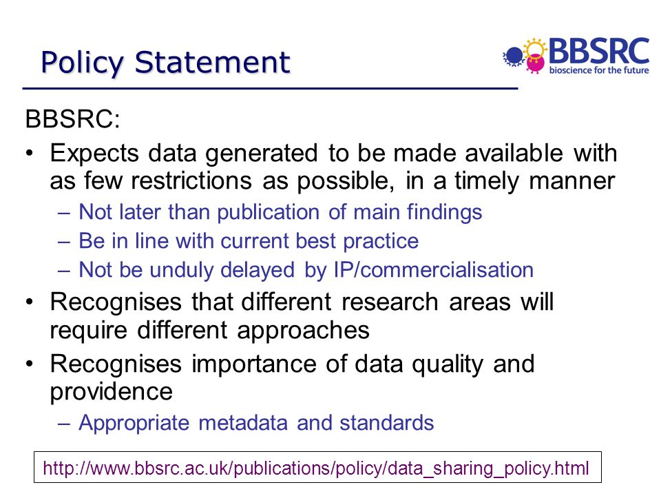Policy Statement BBSRC: Expects data generated to be made available with as few restrictions as possible, in a timely manner –Not later than publication of main findings –Be in line with current best practice –Not be unduly delayed by IP/commercialisation Recognises that different research areas will require different approaches Recognises importance of data quality and providence –Appropriate metadata and standards http://www.bbsrc.ac.uk/publications/policy/data_sharing_policy.html