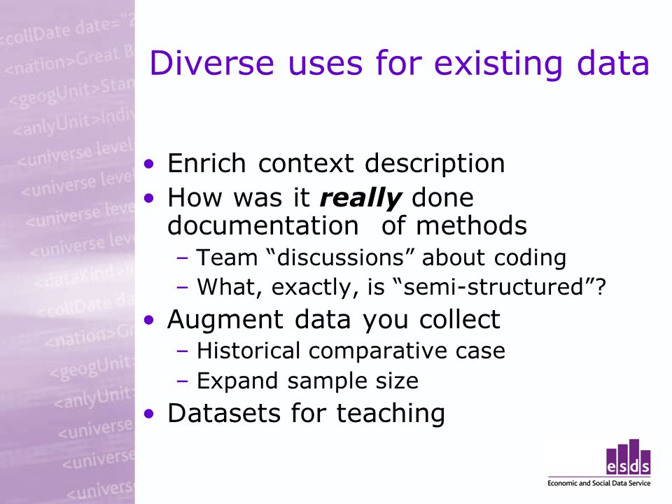 Diverse uses for existing data Enrich context description How was it really done documentation of methods –Team discussions about coding –What, exactly, is semi-structured.