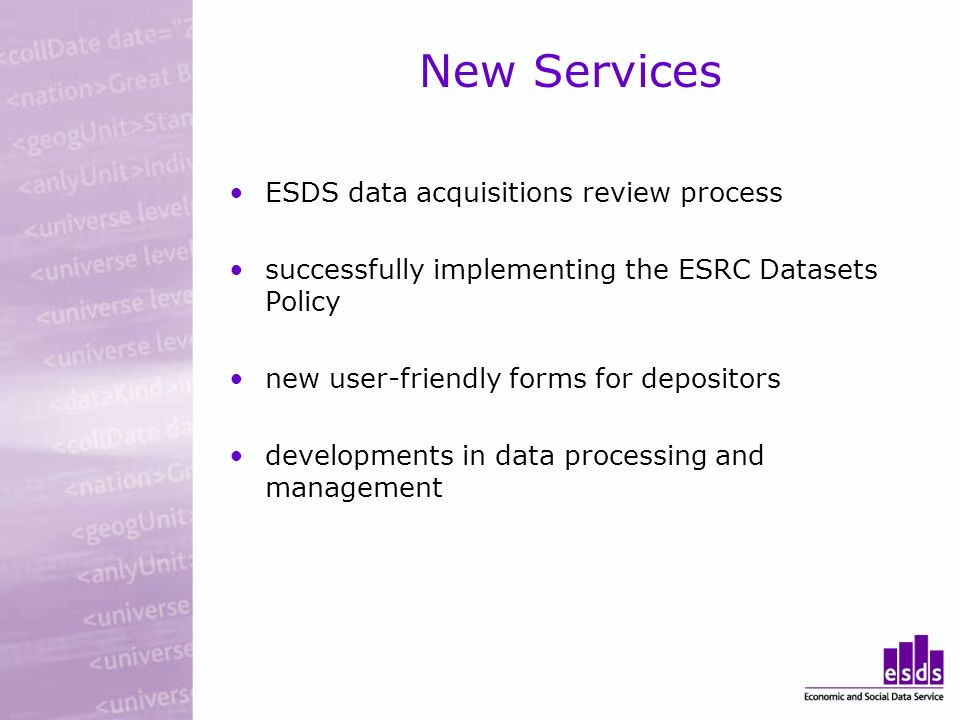 New Services ESDS data acquisitions review process successfully implementing the ESRC Datasets Policy new user-friendly forms for depositors developme