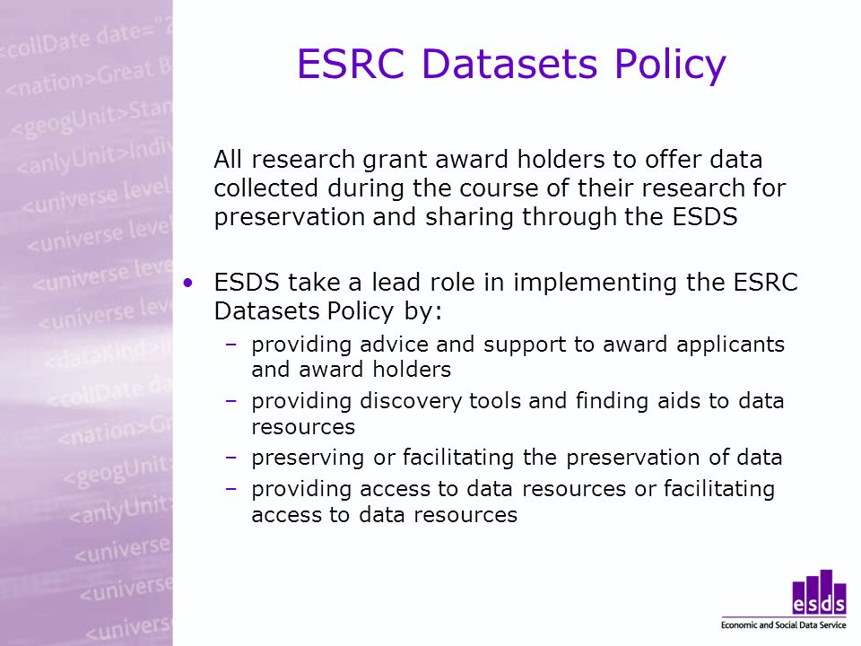 ESRC Datasets Policy All research grant award holders to offer data collected during the course of their research for preservation and sharing through