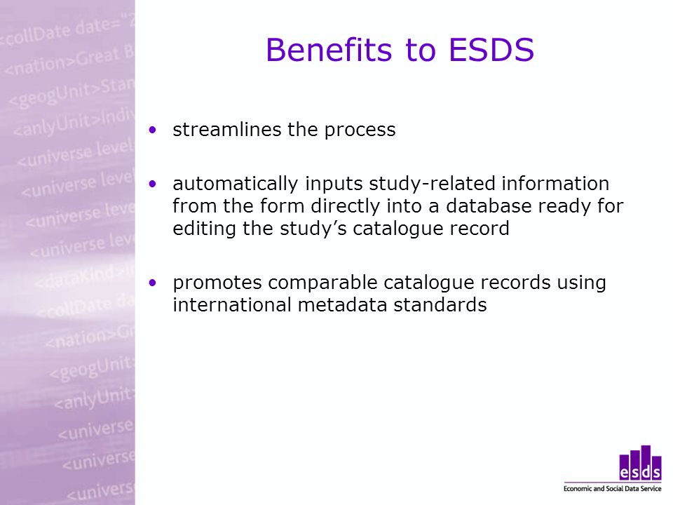 Benefits to ESDS streamlines the process automatically inputs study-related information from the form directly into a database ready for editing the s