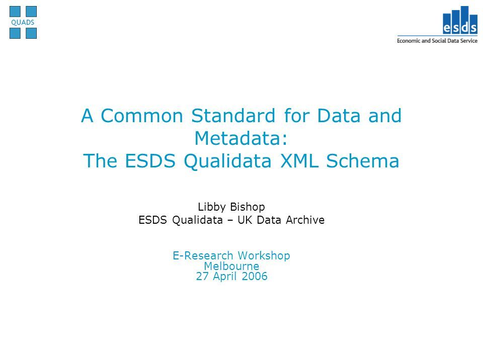 A Common Standard for Data and Metadata: The ESDS Qualidata XML Schema Libby Bishop ESDS Qualidata – UK Data Archive E-Research Workshop Melbourne 27