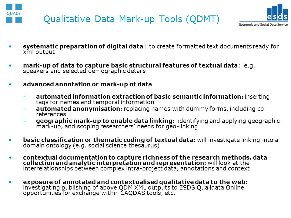 Qualitative Data Mark-up Tools (QDMT) systematic preparation of digital data : to create formatted text documents ready for xml output mark-up of data to capture basic structural features of textual data: e.g.