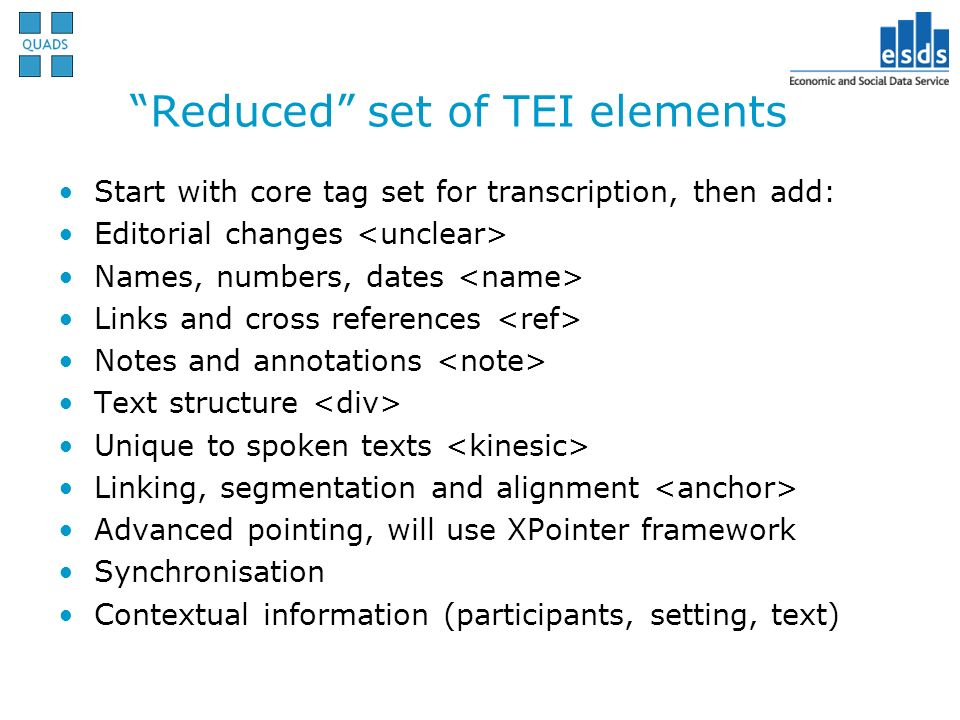 Reduced set of TEI elements Start with core tag set for transcription, then add: Editorial changes Names, numbers, dates Links and cross references Notes and annotations Text structure Unique to spoken texts Linking, segmentation and alignment Advanced pointing, will use XPointer framework Synchronisation Contextual information (participants, setting, text)