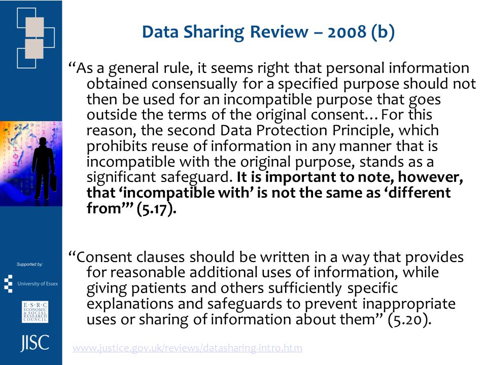 Data Sharing Review – 2008 (b) As a general rule, it seems right that personal information obtained consensually for a specified purpose should not then be used for an incompatible purpose that goes outside the terms of the original consent…For this reason, the second Data Protection Principle, which prohibits reuse of information in any manner that is incompatible with the original purpose, stands as a significant safeguard.