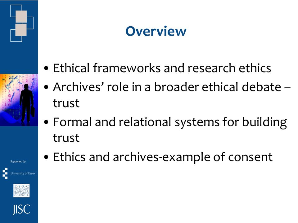 Overview Ethical frameworks and research ethics Archives role in a broader ethical debate – trust Formal and relational systems for building trust Ethics and archives-example of consent