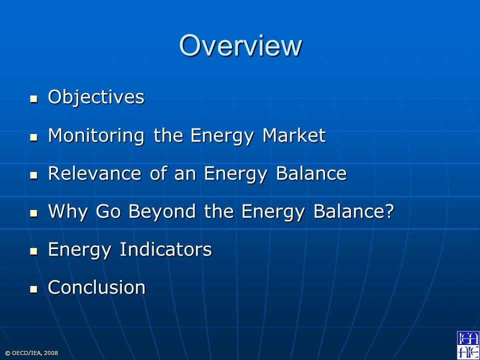 © OECD/IEA, 2008 Overview Objectives Objectives Monitoring the Energy Market Monitoring the Energy Market Relevance of an Energy Balance Relevance of an Energy Balance Why Go Beyond the Energy Balance.