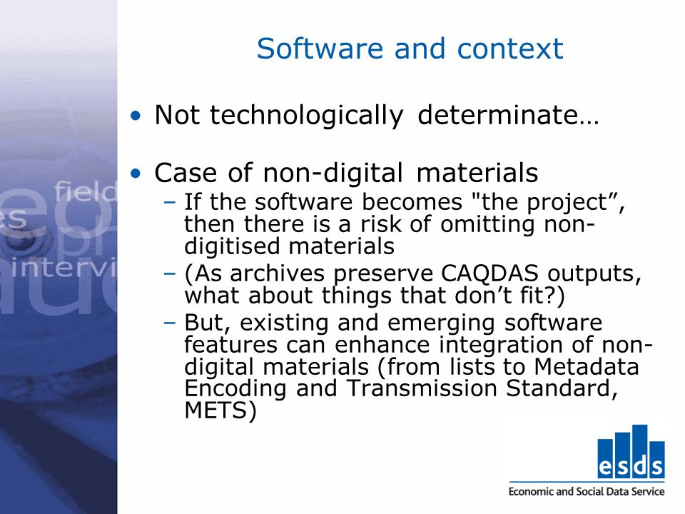 Software and context Not technologically determinate… Case of non-digital materials –If the software becomes the project, then there is a risk of omitting non- digitised materials –(As archives preserve CAQDAS outputs, what about things that dont fit ) –But, existing and emerging software features can enhance integration of non- digital materials (from lists to Metadata Encoding and Transmission Standard, METS)