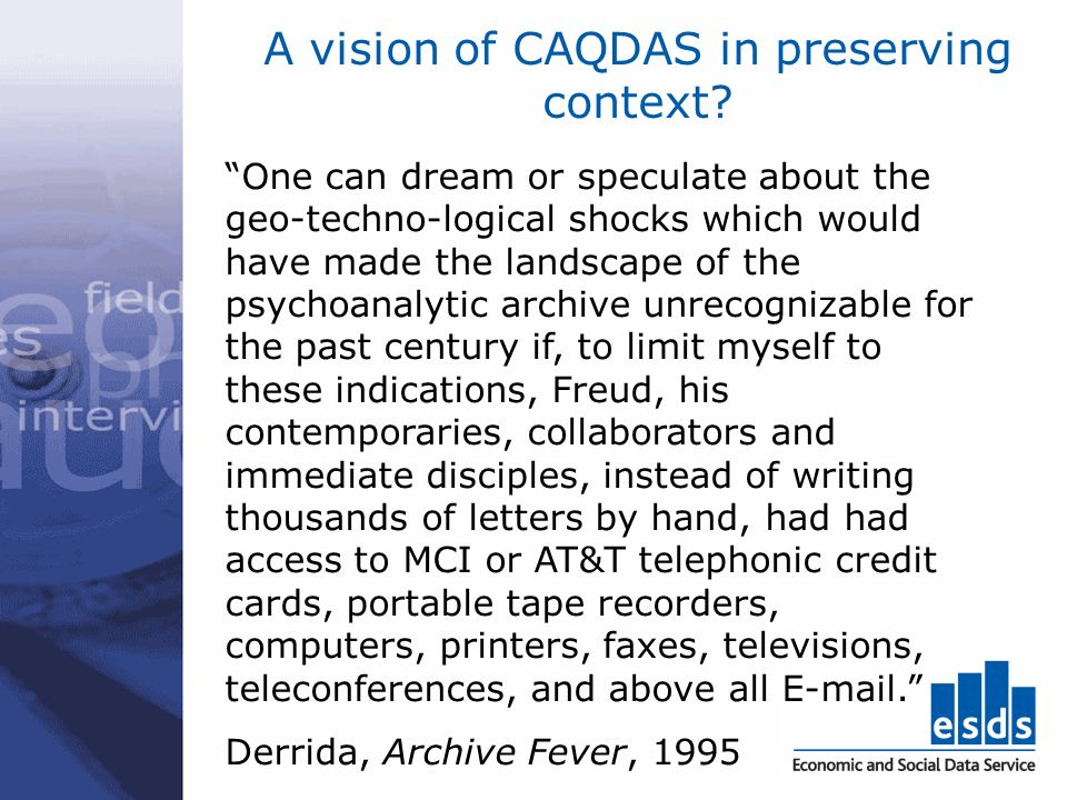 A vision of CAQDAS in preserving context? One can dream or speculate about the geo-techno-logical shocks which would have made the landscape of the ps