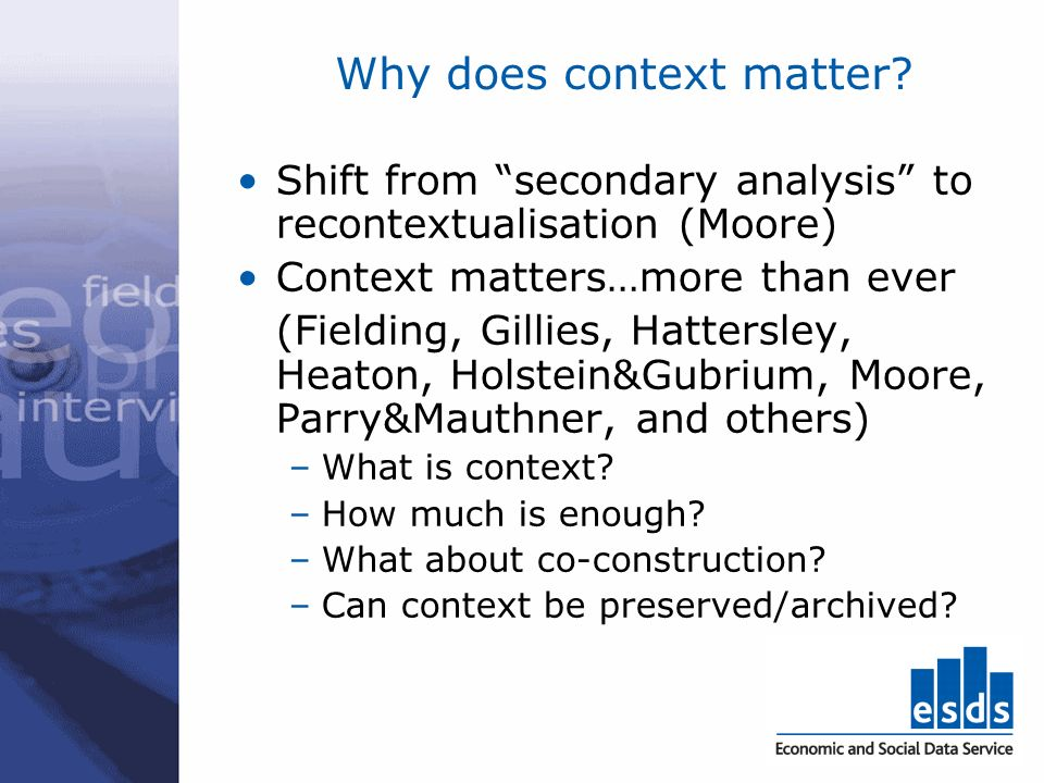 Why does context matter? Shift from secondary analysis to recontextualisation (Moore) Context matters…more than ever (Fielding, Gillies, Hattersley, H
