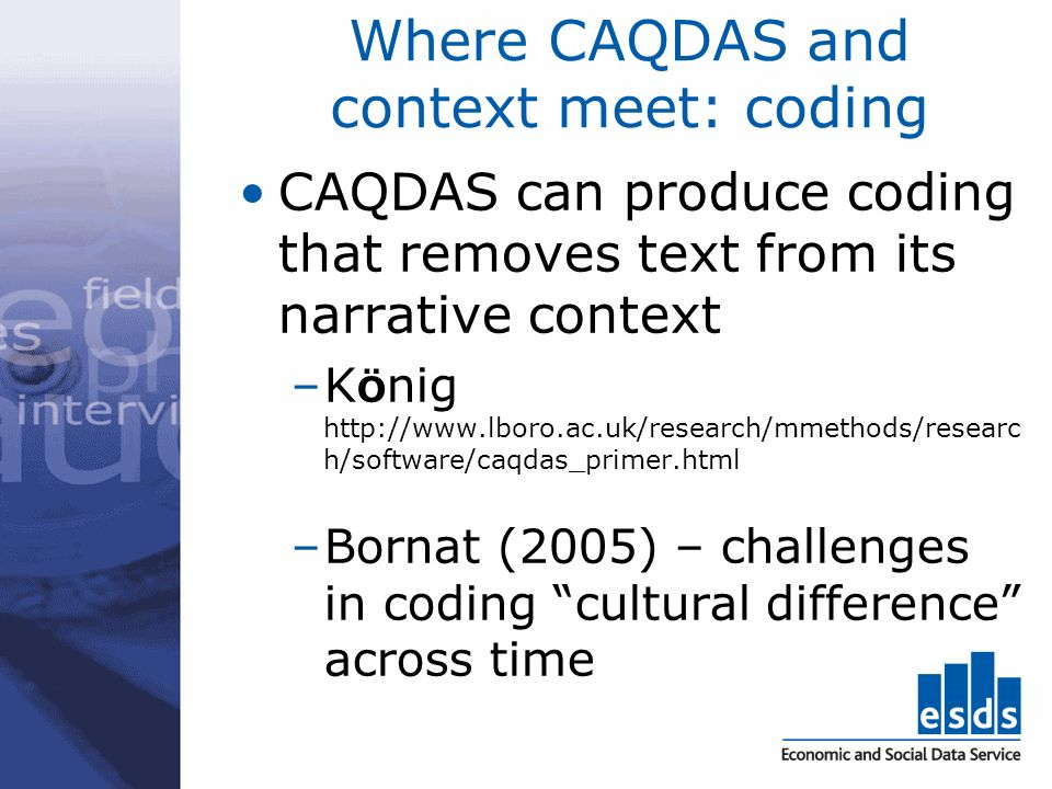 Where CAQDAS and context meet: coding CAQDAS can produce coding that removes text from its narrative context –K Ö nig http://www.lboro.ac.uk/research/mmethods/researc h/software/caqdas_primer.html –Bornat (2005) – challenges in coding cultural difference across time