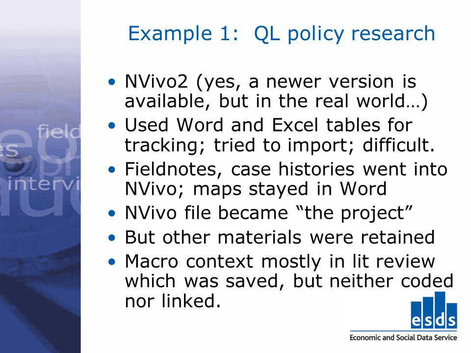 Example 1: QL policy research NVivo2 (yes, a newer version is available, but in the real world…) Used Word and Excel tables for tracking; tried to import; difficult.