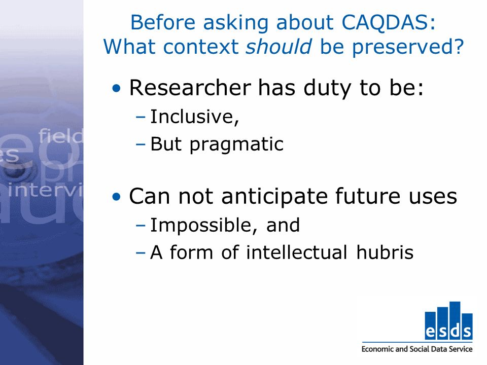 Before asking about CAQDAS: What context should be preserved? Researcher has duty to be: –Inclusive, –But pragmatic Can not anticipate future uses –Im