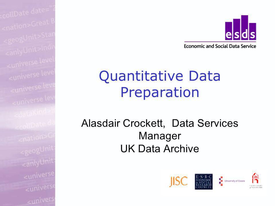 Quantitative Data Preparation Alasdair Crockett, Data Services Manager UK Data Archive