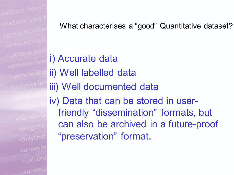 What characterises a good Quantitative dataset? i) Accurate data ii) Well labelled data iii) Well documented data iv) Data that can be stored in user-
