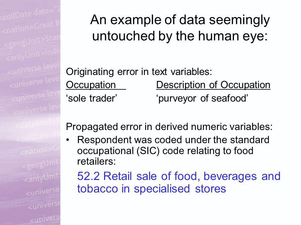 An example of data seemingly untouched by the human eye: Originating error in text variables: OccupationDescription of Occupation sole traderpurveyor of seafood Propagated error in derived numeric variables: Respondent was coded under the standard occupational (SIC) code relating to food retailers: 52.2 Retail sale of food, beverages and tobacco in specialised stores