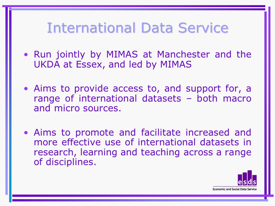 International Data Service Run jointly by MIMAS at Manchester and the UKDA at Essex, and led by MIMAS Aims to provide access to, and support for, a range of international datasets – both macro and micro sources.