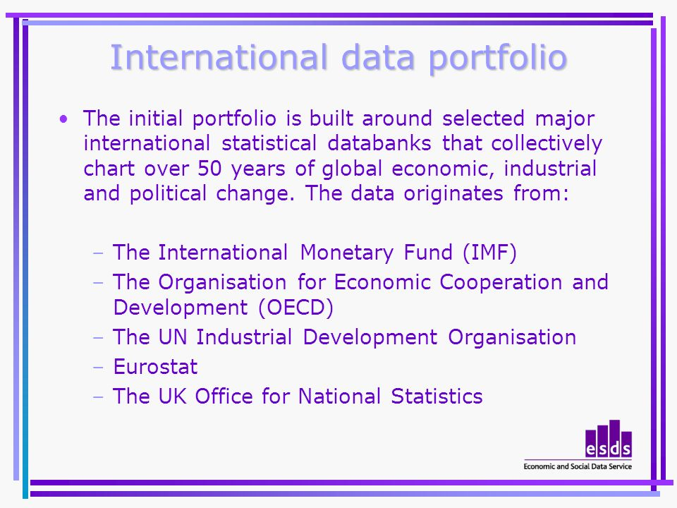 International data portfolio The initial portfolio is built around selected major international statistical databanks that collectively chart over 50 years of global economic, industrial and political change.