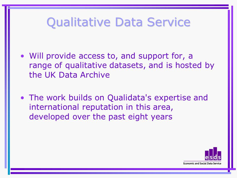 Qualitative Data Service Will provide access to, and support for, a range of qualitative datasets, and is hosted by the UK Data Archive The work builds on Qualidata s expertise and international reputation in this area, developed over the past eight years